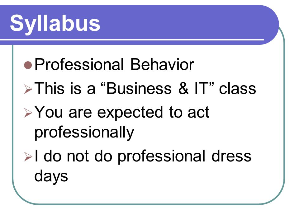 Syllabus Professional Behavior  This is a Business & IT class  You are expected to act professionally  I do not do professional dress days