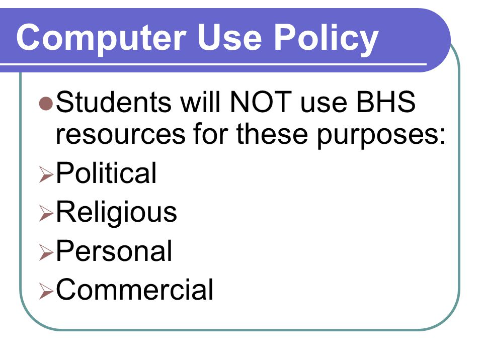Computer Use Policy Students will NOT use BHS resources for these purposes:  Political  Religious  Personal  Commercial