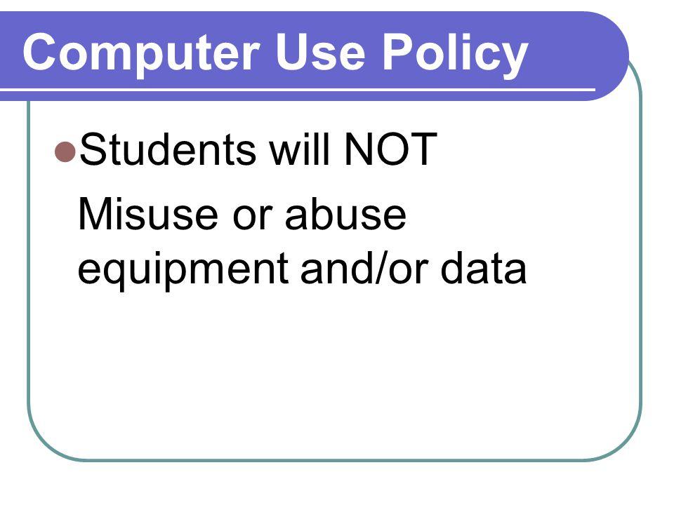 Computer Use Policy Students will NOT Misuse or abuse equipment and/or data