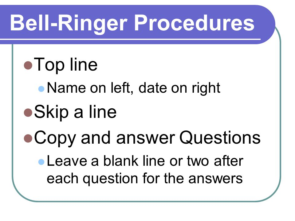 Bell-Ringer Procedures Top line Name on left, date on right Skip a line Copy and answer Questions Leave a blank line or two after each question for the answers