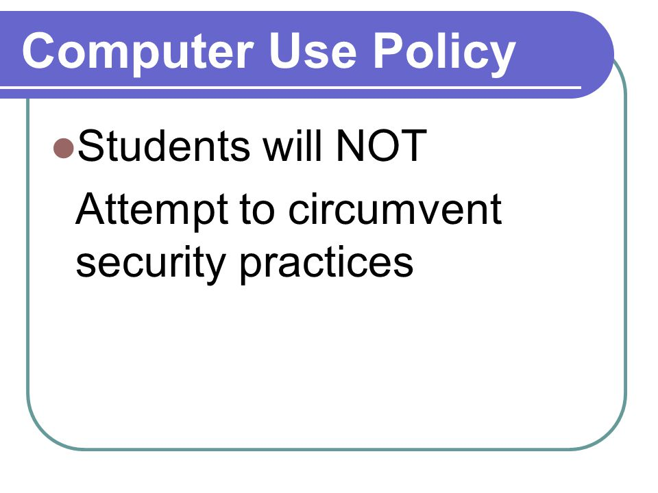 Computer Use Policy Students will NOT Attempt to circumvent security practices