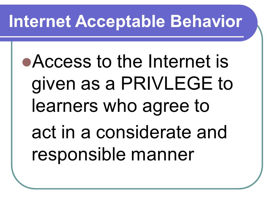 Internet Acceptable Behavior Access to the Internet is given as a PRIVLEGE to learners who agree to act in a considerate and responsible manner