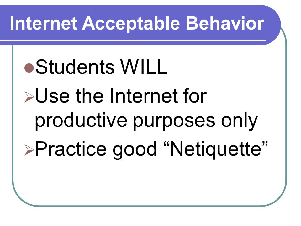 Internet Acceptable Behavior Students WILL  Use the Internet for productive purposes only  Practice good Netiquette