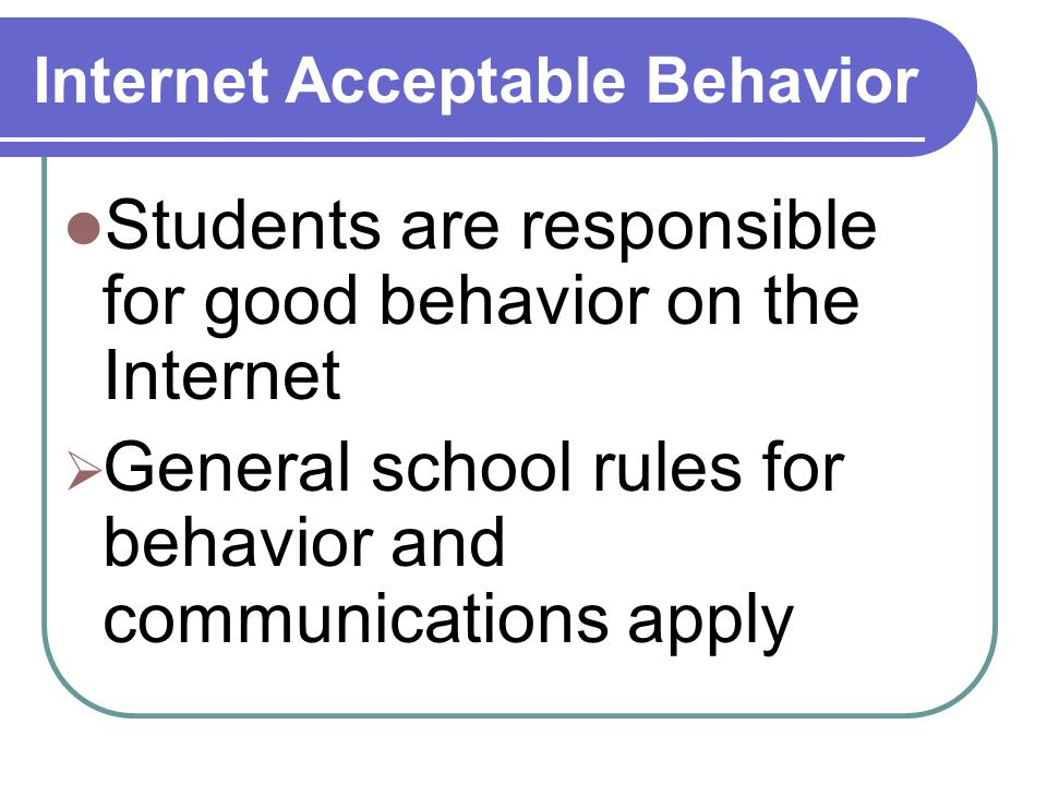 Internet Acceptable Behavior Students are responsible for good behavior on the Internet  General school rules for behavior and communications apply