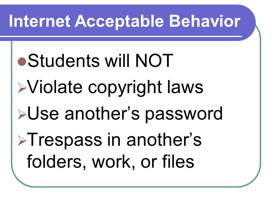 Internet Acceptable Behavior Students will NOT  Violate copyright laws  Use another's password  Trespass in another's folders, work, or files
