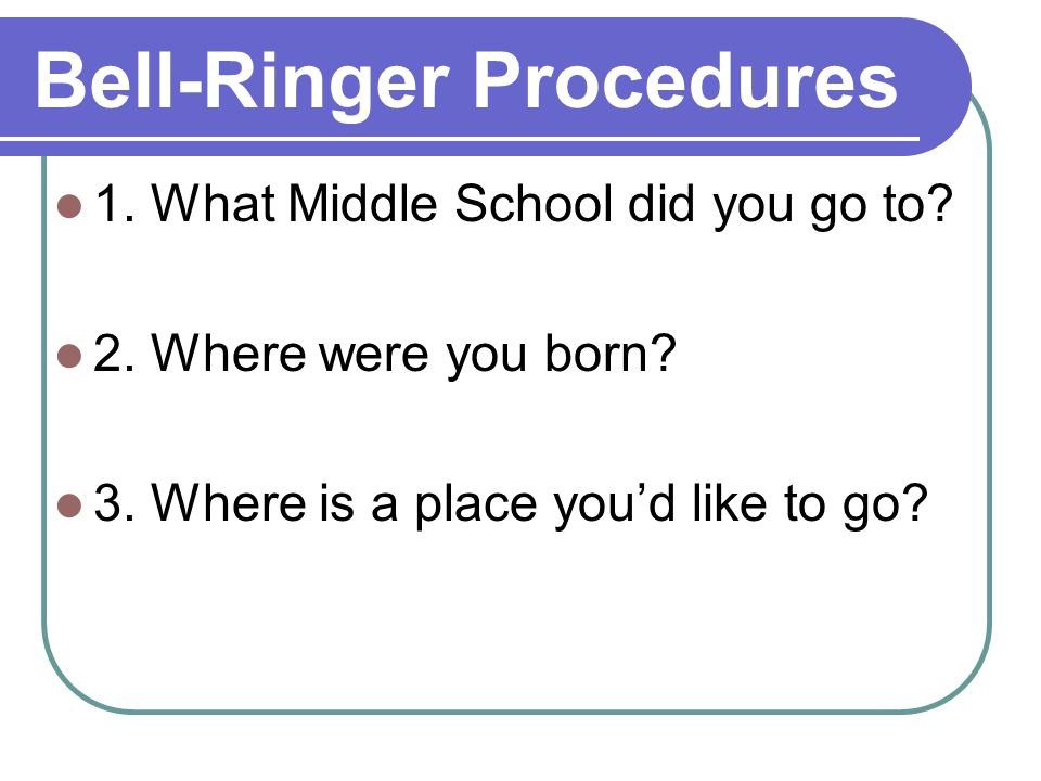 Bell-Ringer Procedures 1. What Middle School did you go to.