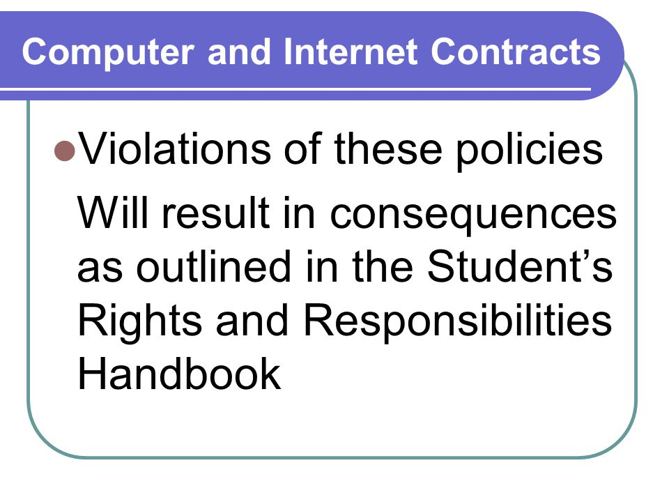 Computer and Internet Contracts Violations of these policies Will result in consequences as outlined in the Student's Rights and Responsibilities Handbook
