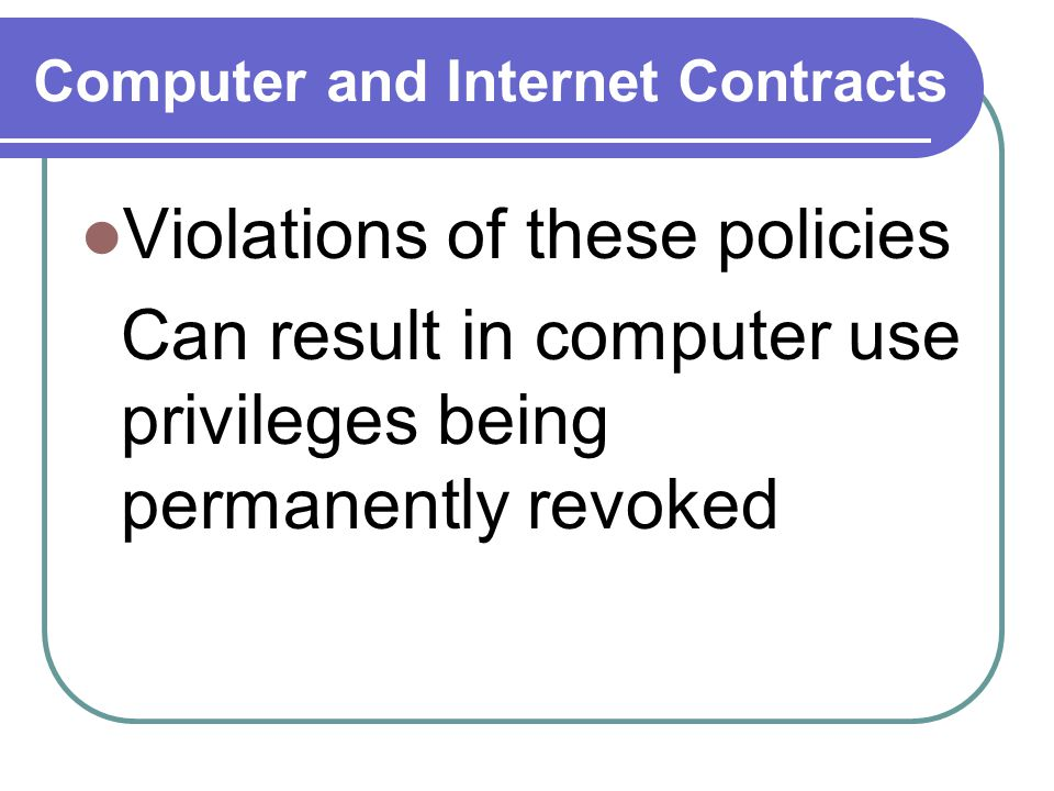 Computer and Internet Contracts Violations of these policies Can result in computer use privileges being permanently revoked