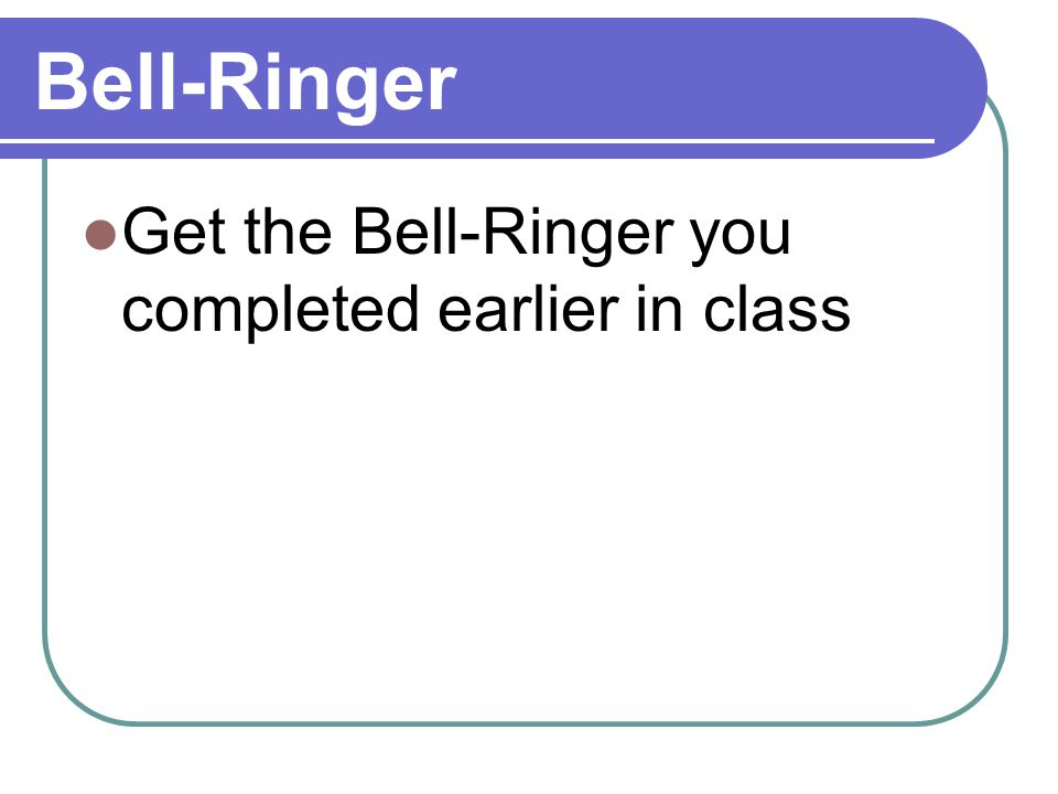 Bell-Ringer Get the Bell-Ringer you completed earlier in class