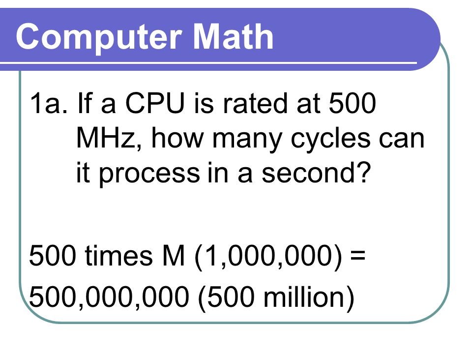 Computer Math 1a. If a CPU is rated at 500 MHz, how many cycles can it process in a second.