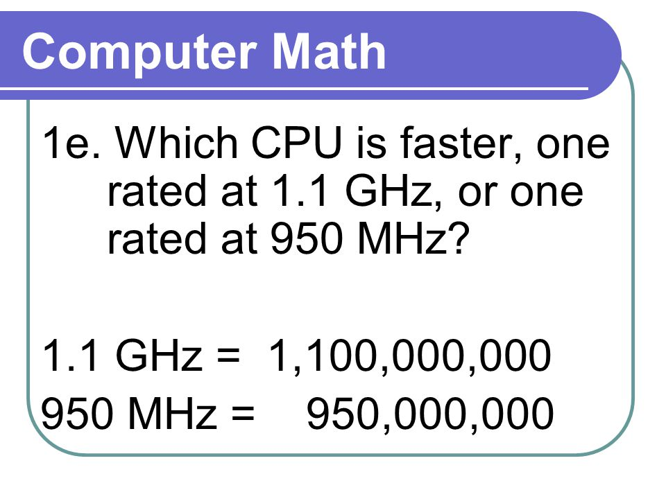 Computer Math 1e. Which CPU is faster, one rated at 1.1 GHz, or one rated at 950 MHz.
