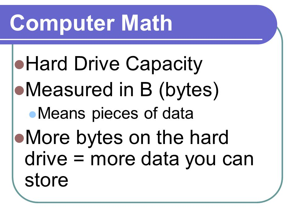 Computer Math Hard Drive Capacity Measured in B (bytes) Means pieces of data More bytes on the hard drive = more data you can store