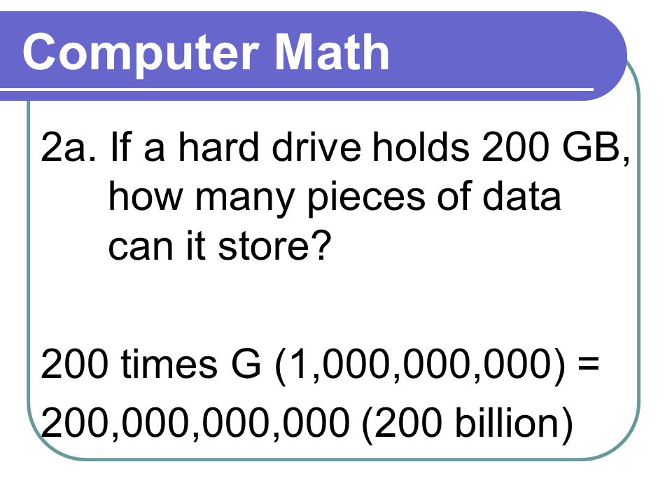 Computer Math 2a. If a hard drive holds 200 GB, how many pieces of data can it store.