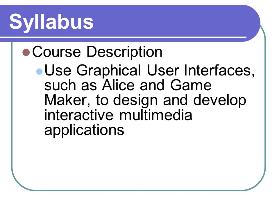 Syllabus Course Description Use Graphical User Interfaces, such as Alice and Game Maker, to design and develop interactive multimedia applications