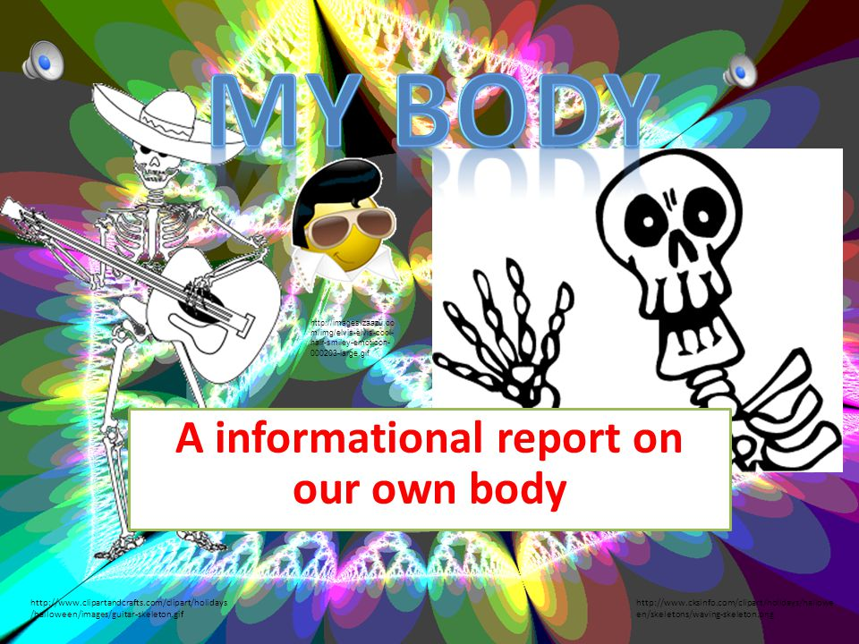 A informational report on our own body http://www.cksinfo.com/clipart/holidays/hallowe en/skeletons/waving-skeleton.png http://www.clipartandcrafts.com/clipart/holidays /halloween/images/guitar-skeleton.gif http://images.zaazu.co m/img/elvis-elvis-cool- hair-smiley-emoticon- 000203-large.gif