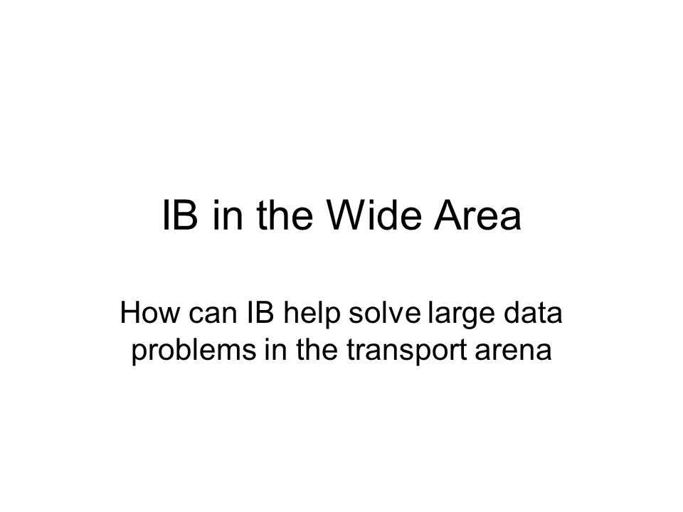 IB in the Wide Area How can IB help solve large data problems in the transport arena