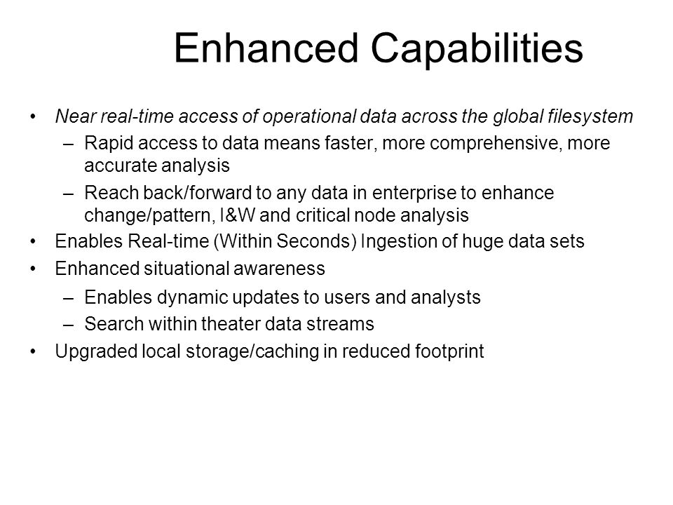 Enhanced Capabilities Near real-time access of operational data across the global filesystem –Rapid access to data means faster, more comprehensive, more accurate analysis –Reach back/forward to any data in enterprise to enhance change/pattern, I&W and critical node analysis Enables Real-time (Within Seconds) Ingestion of huge data sets Enhanced situational awareness –Enables dynamic updates to users and analysts –Search within theater data streams Upgraded local storage/caching in reduced footprint