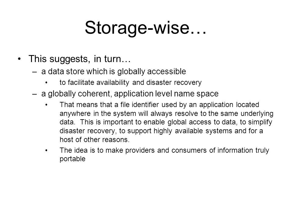 Storage-wise… This suggests, in turn… –a data store which is globally accessible to facilitate availability and disaster recovery –a globally coherent, application level name space That means that a file identifier used by an application located anywhere in the system will always resolve to the same underlying data.