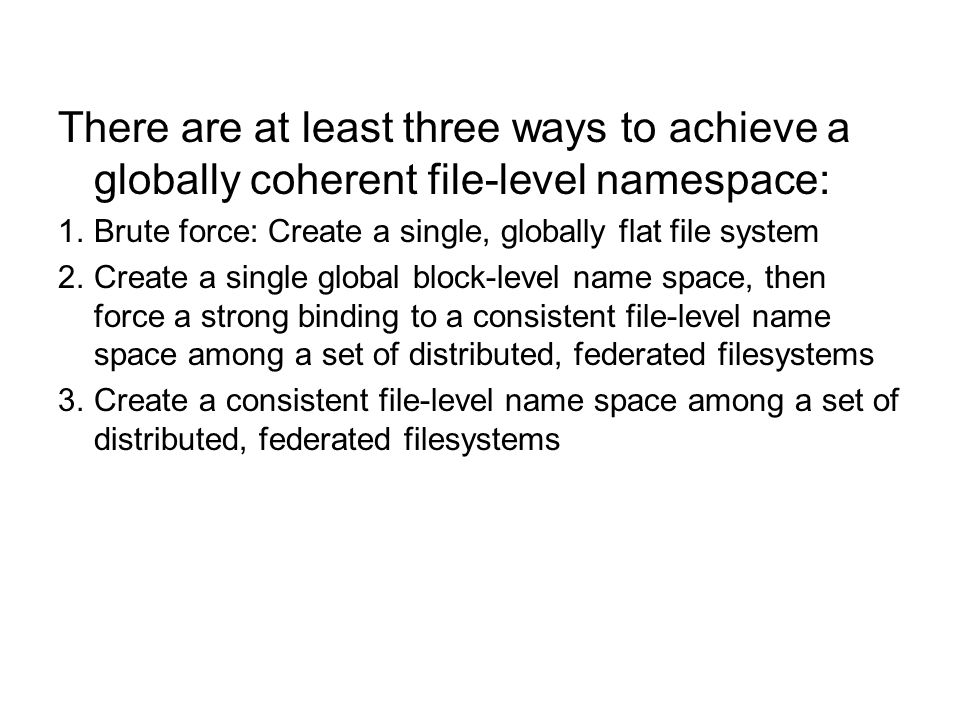 There are at least three ways to achieve a globally coherent file-level namespace: 1.Brute force: Create a single, globally flat file system 2.Create a single global block-level name space, then force a strong binding to a consistent file-level name space among a set of distributed, federated filesystems 3.Create a consistent file-level name space among a set of distributed, federated filesystems
