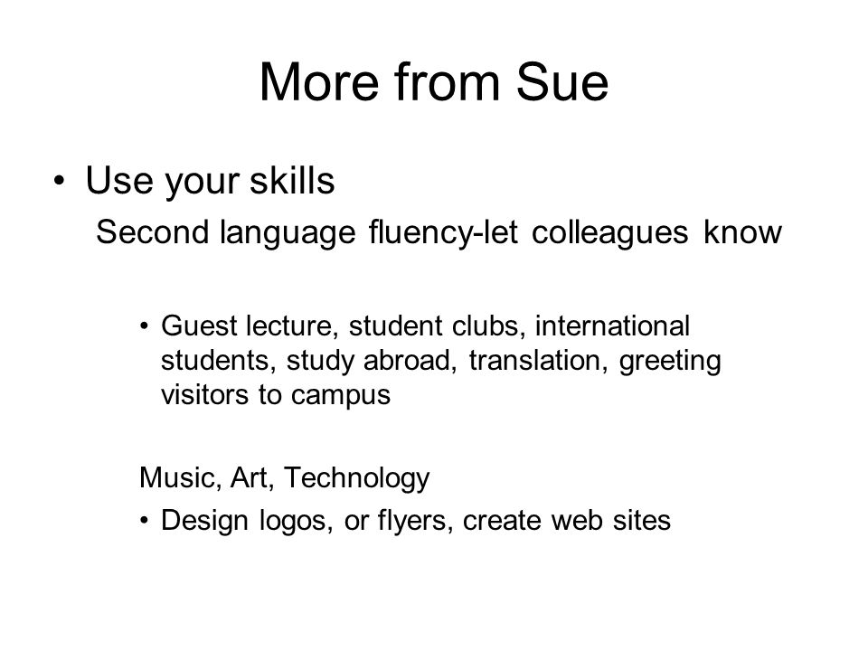 More from Sue Use your skills Second language fluency-let colleagues know Guest lecture, student clubs, international students, study abroad, translation, greeting visitors to campus Music, Art, Technology Design logos, or flyers, create web sites