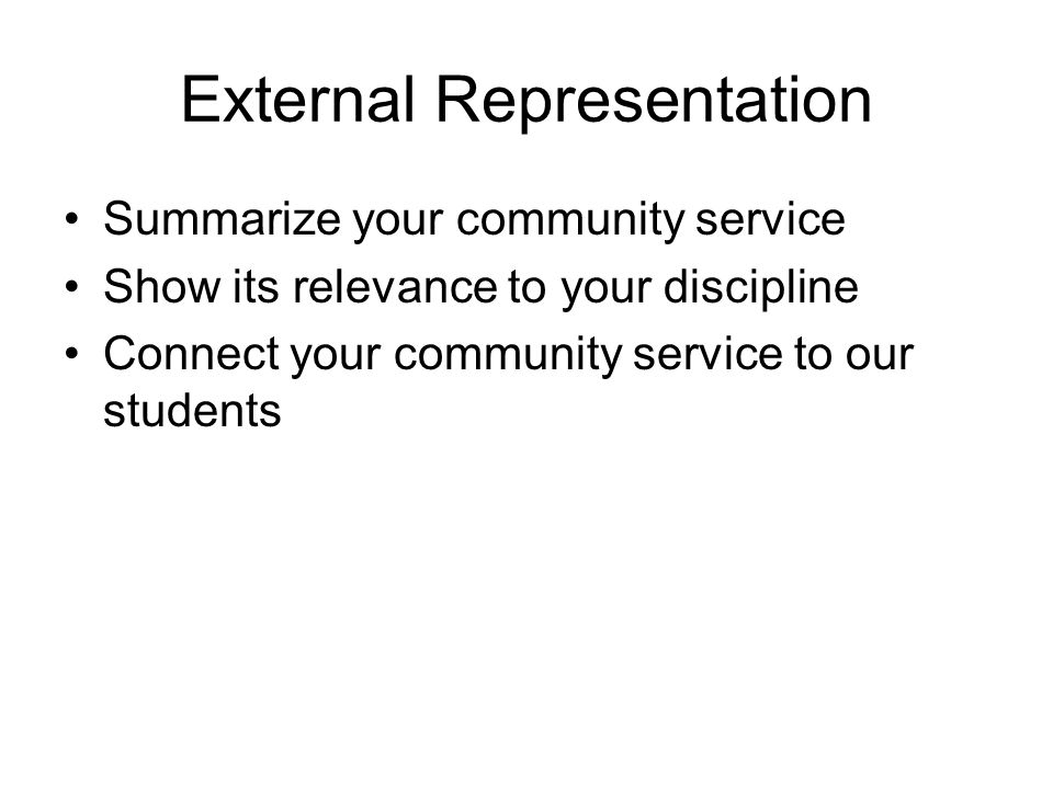 External Representation Summarize your community service Show its relevance to your discipline Connect your community service to our students