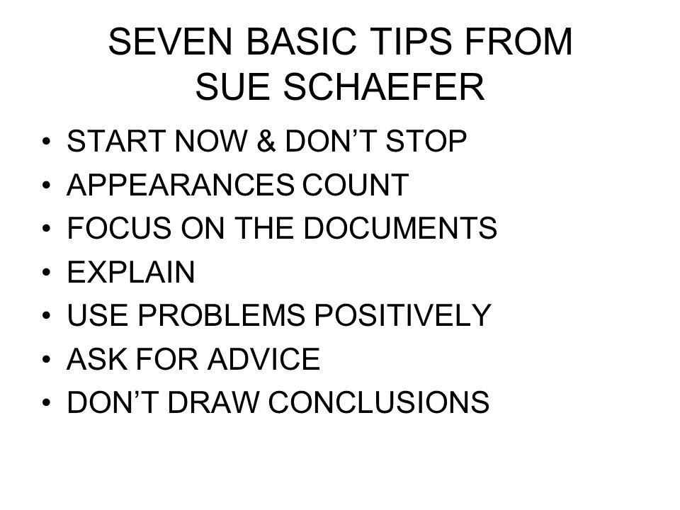 SEVEN BASIC TIPS FROM SUE SCHAEFER START NOW & DON'T STOP APPEARANCES COUNT FOCUS ON THE DOCUMENTS EXPLAIN USE PROBLEMS POSITIVELY ASK FOR ADVICE DON'T DRAW CONCLUSIONS