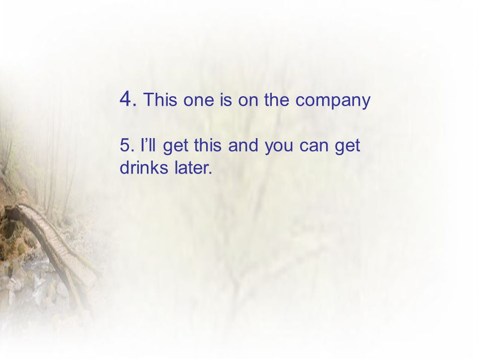 4. This one is on the company 5. I'll get this and you can get drinks later.