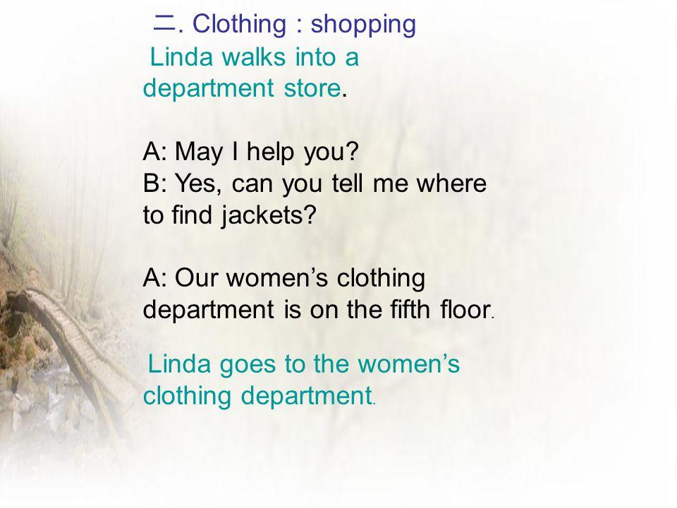 二. Clothing : shopping Linda walks into a department store. A: May I help you? B: Yes, can you tell me where to find jackets? A: Our women's clothing