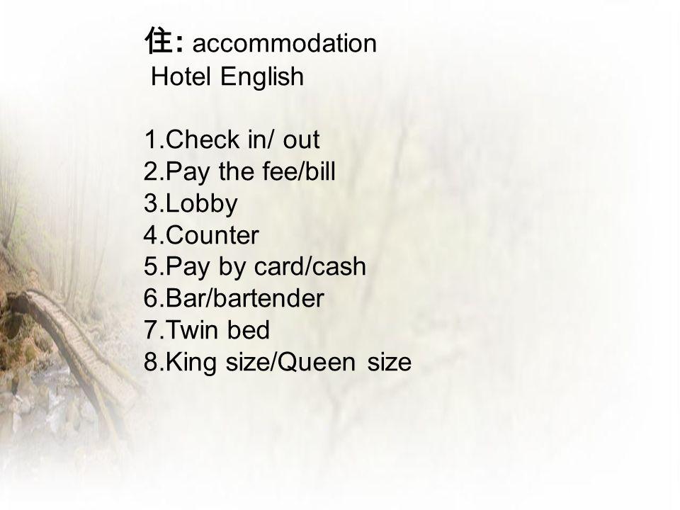 住 : accommodation Hotel English 1.Check in/ out 2.Pay the fee/bill 3.Lobby 4.Counter 5.Pay by card/cash 6.Bar/bartender 7.Twin bed 8.King size/Queen s