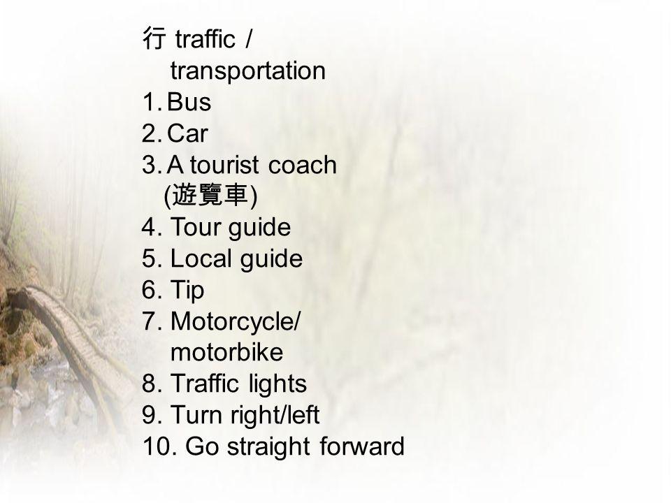 行 traffic / transportation 1.Bus 2.Car 3.A tourist coach ( 遊覽車 ) 4. Tour guide 5. Local guide 6. Tip 7. Motorcycle/ motorbike 8. Traffic lights 9. Tur