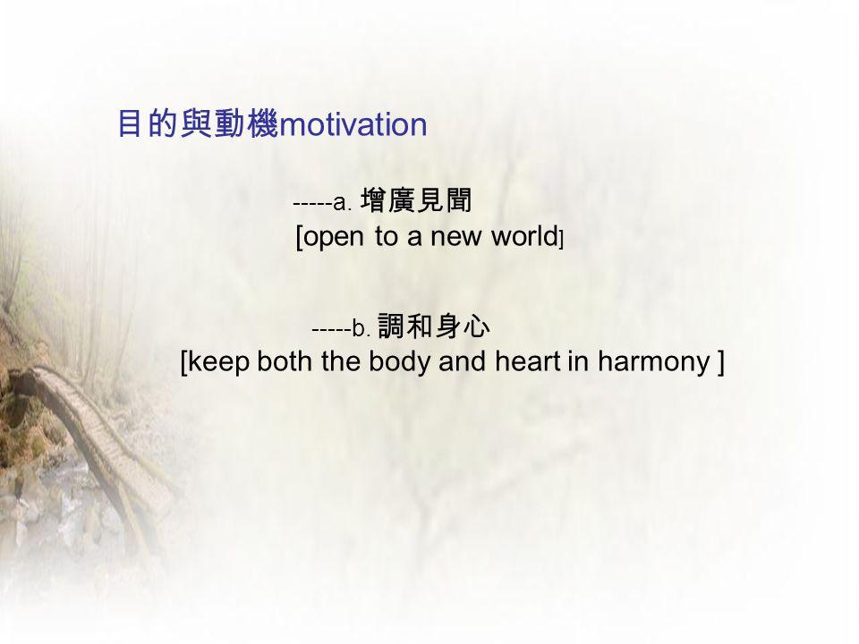 目的與動機 motivation -----a. 增廣見聞 [open to a new world ] -----b. 調和身心 [keep both the body and heart in harmony ]