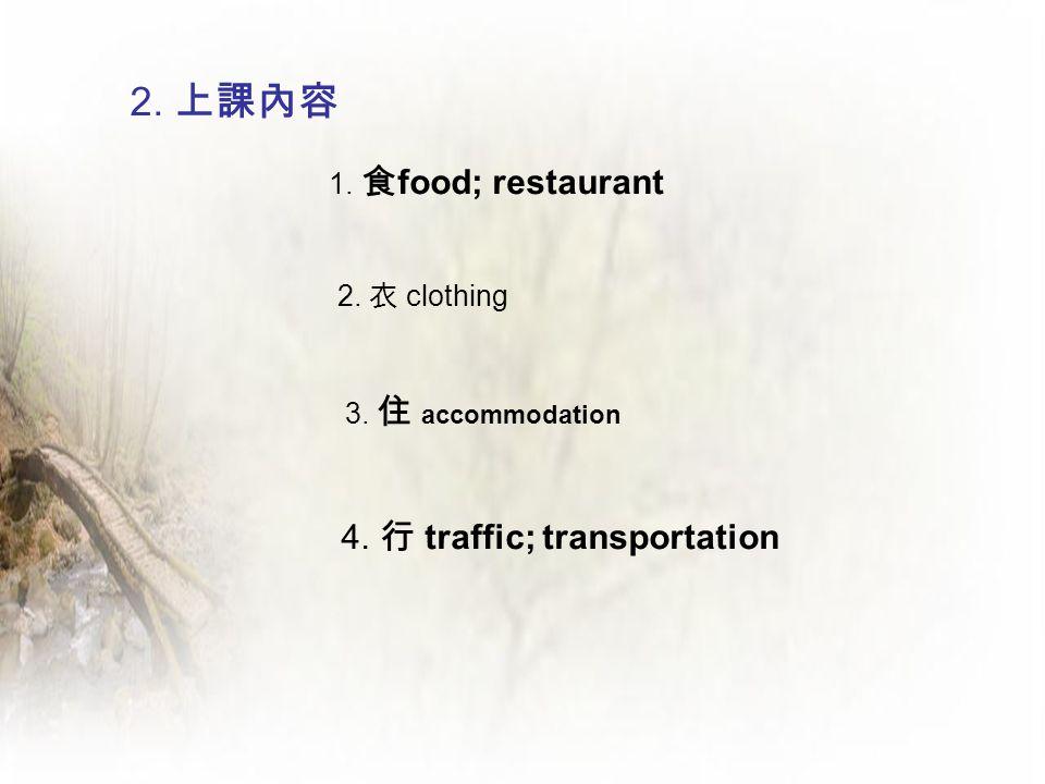 2. 上課內容 1. 食 food; restaurant 2. 衣 clothing 3. 住 accommodation 4. 行 traffic; transportation