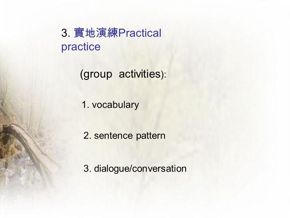3. 實地演練 Practical practice (group activities ): 1. vocabulary 2. sentence pattern 3. dialogue/conversation