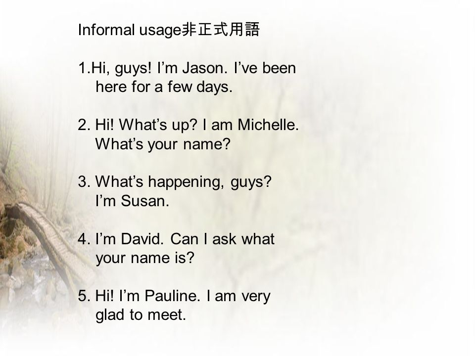 Informal usage 非正式用語 1.Hi, guys! I'm Jason. I've been here for a few days. 2. Hi! What's up? I am Michelle. What's your name? 3. What's happening, guy