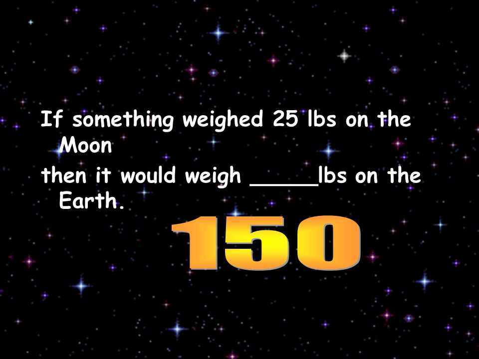If something weighed 25 lbs on the Moon then it would weigh _____lbs on the Earth.
