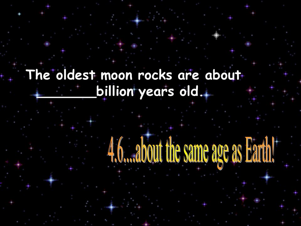 The oldest moon rocks are about _______billion years old.