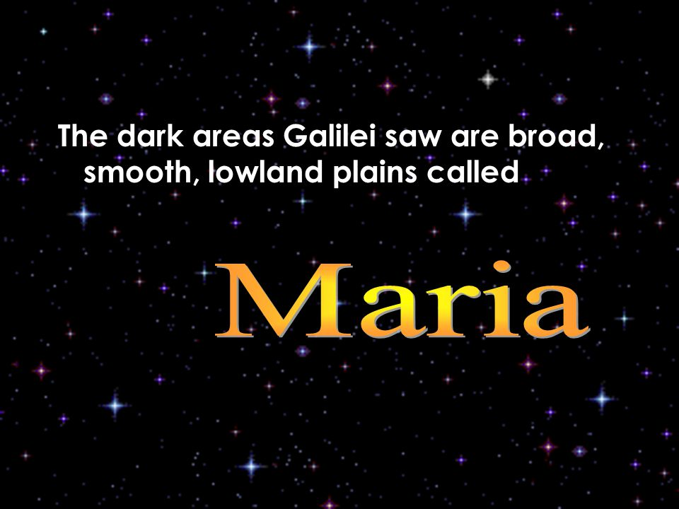 The dark areas Galilei saw are broad, smooth, lowland plains called