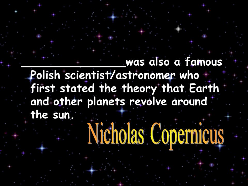 _______________was also a famous Polish scientist/astronomer who first stated the theory that Earth and other planets revolve around the sun.
