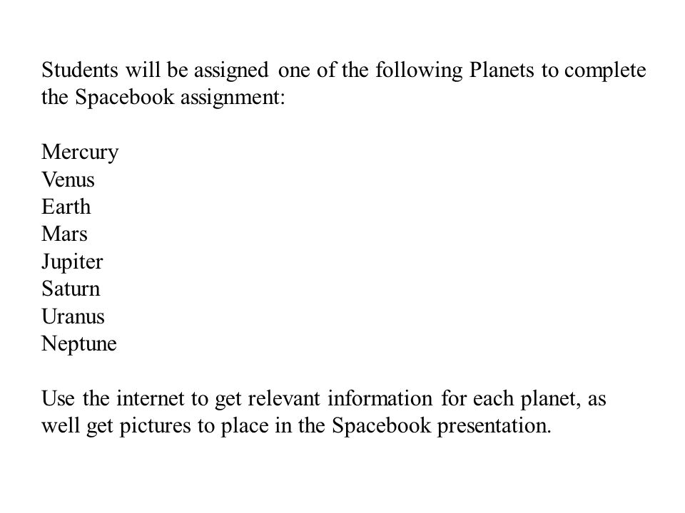 Students will be assigned one of the following Planets to complete the Spacebook assignment: Mercury Venus Earth Mars Jupiter Saturn Uranus Neptune Use the internet to get relevant information for each planet, as well get pictures to place in the Spacebook presentation.
