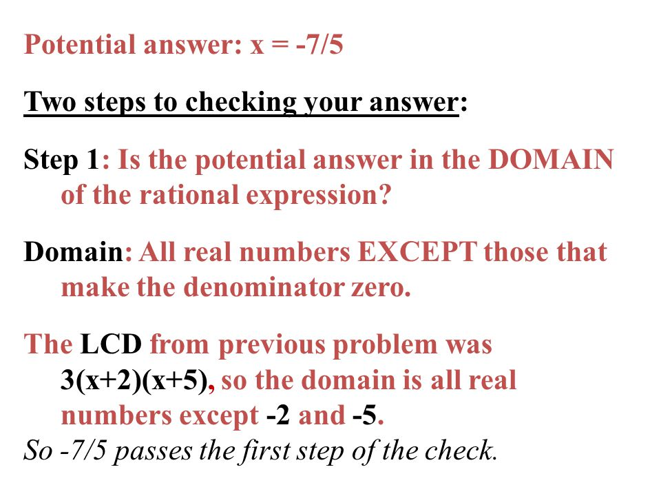 Potential answer: x = -7/5 Two steps to checking your answer: Step 1: Is the potential answer in the DOMAIN of the rational expression.