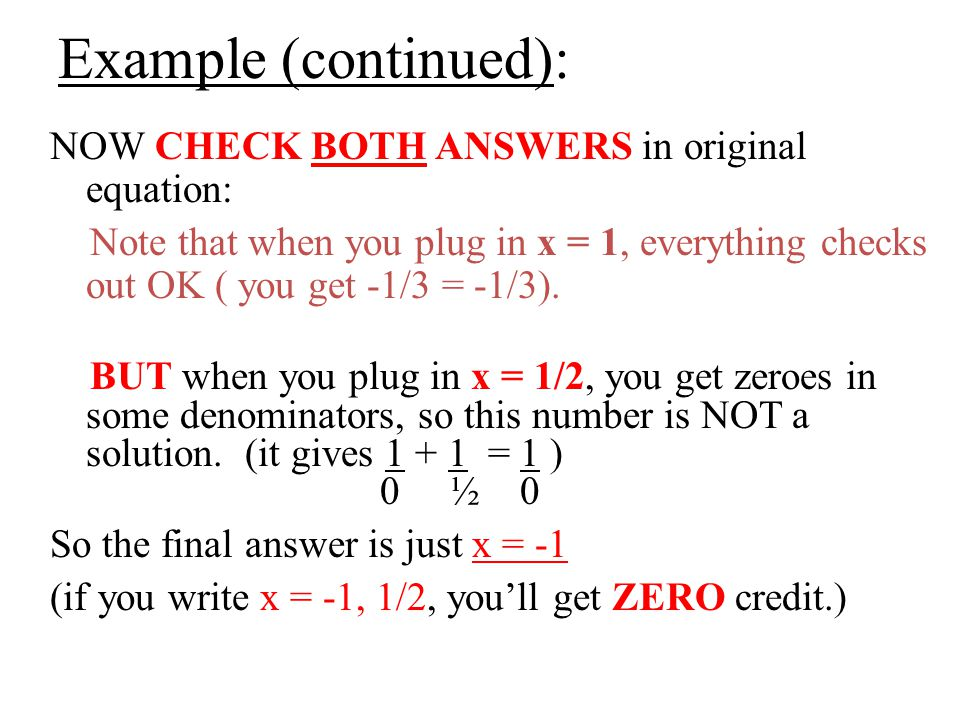 Example (continued): NOW CHECK BOTH ANSWERS in original equation: Note that when you plug in x = 1, everything checks out OK ( you get -1/3 = -1/3).