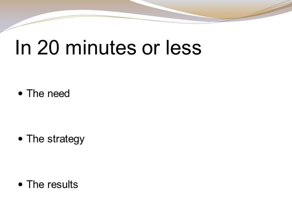 In 20 minutes or less The need The strategy The results