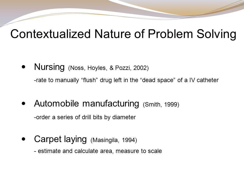 Contextualized Nature of Problem Solving Nursing (Noss, Hoyles, & Pozzi, 2002) -rate to manually flush drug left in the dead space of a IV catheter Automobile manufacturing (Smith, 1999) -order a series of drill bits by diameter Carpet laying (Masingila, 1994) - estimate and calculate area, measure to scale