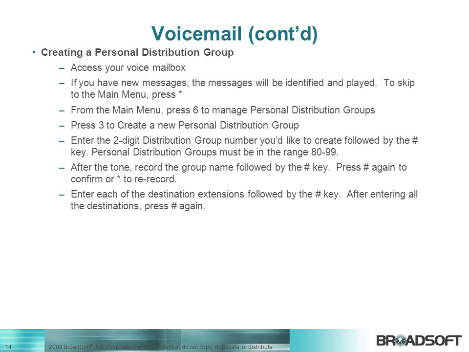 14 2008 BroadSoft ®, Inc. Proprietary and confidential; do not copy, duplicate, or distribute Voicemail (cont'd) Creating a Personal Distribution Grou