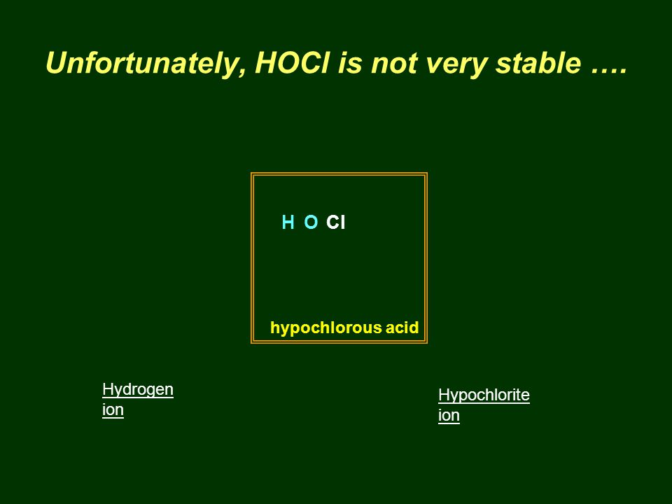 Unfortunately, HOCl is not very stable …. hypochlorous acid HOCl Hydrogen ion Hypochlorite ion