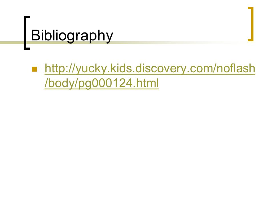 Bibliography http://yucky.kids.discovery.com/noflash /body/pg000124.html http://yucky.kids.discovery.com/noflash /body/pg000124.html