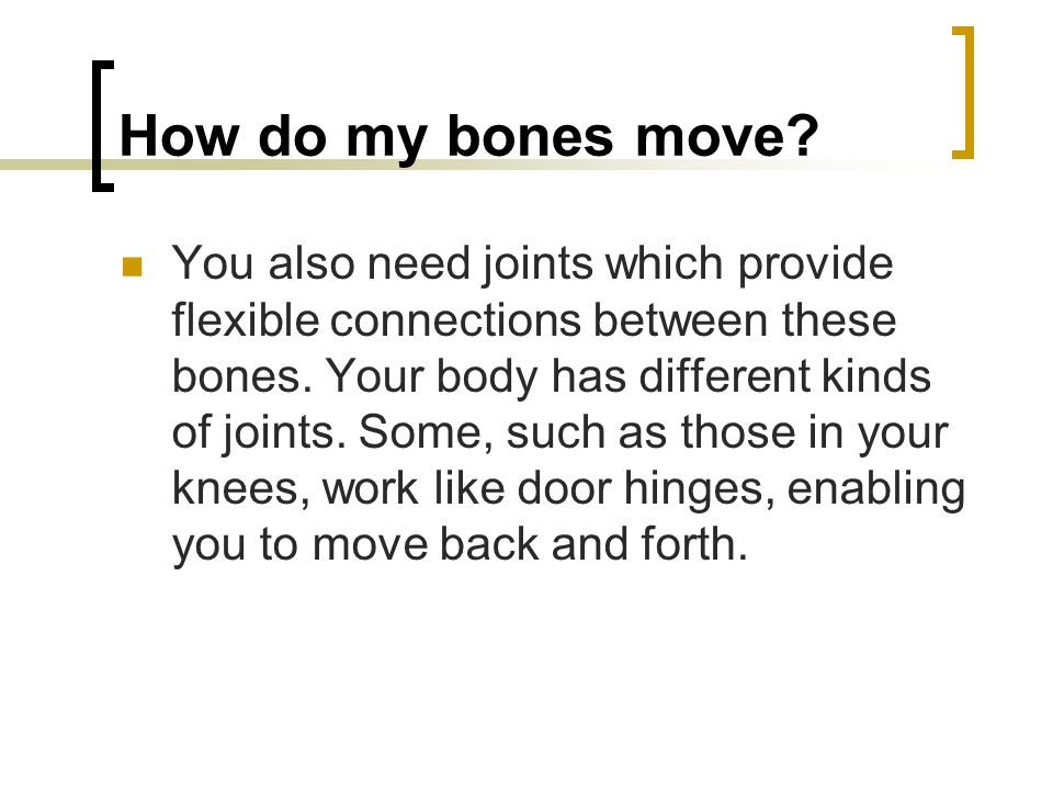 How do my bones move. You also need joints which provide flexible connections between these bones.