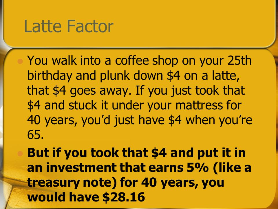 Latte Factor You walk into a coffee shop on your 25th birthday and plunk down $4 on a latte, that $4 goes away.