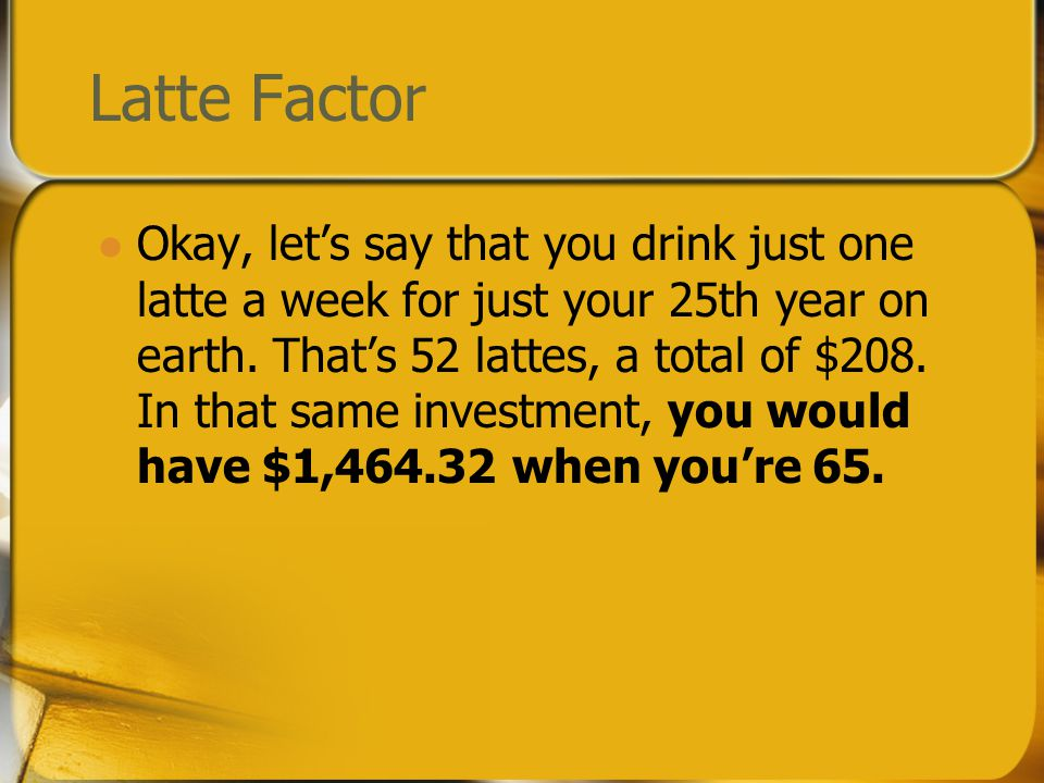 Latte Factor Okay, let's say that you drink just one latte a week for just your 25th year on earth.