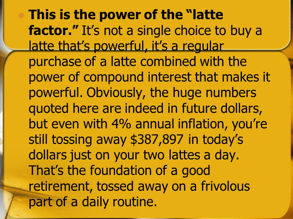 Latte Factor Drink a latte daily. You're losing $931,150.69 at retirement.